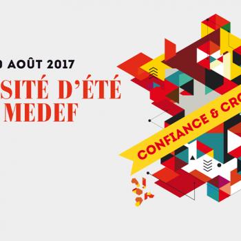 Université d'Eté du MEDEF 2017 : «Confiance et Croissance»
